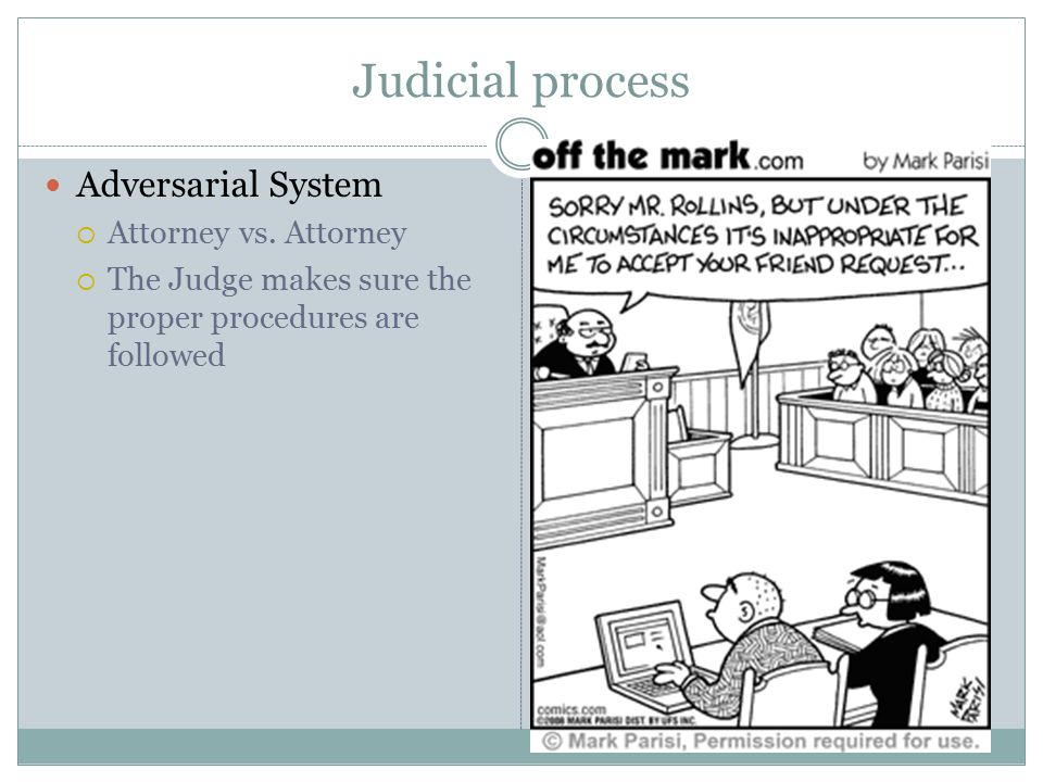 Judicial process Adversarial System Attorney vs. Attorney