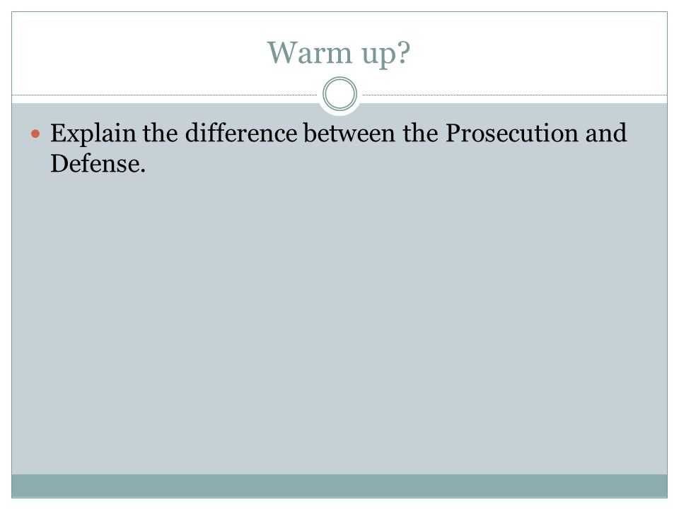 Warm up Explain the difference between the Prosecution and Defense.