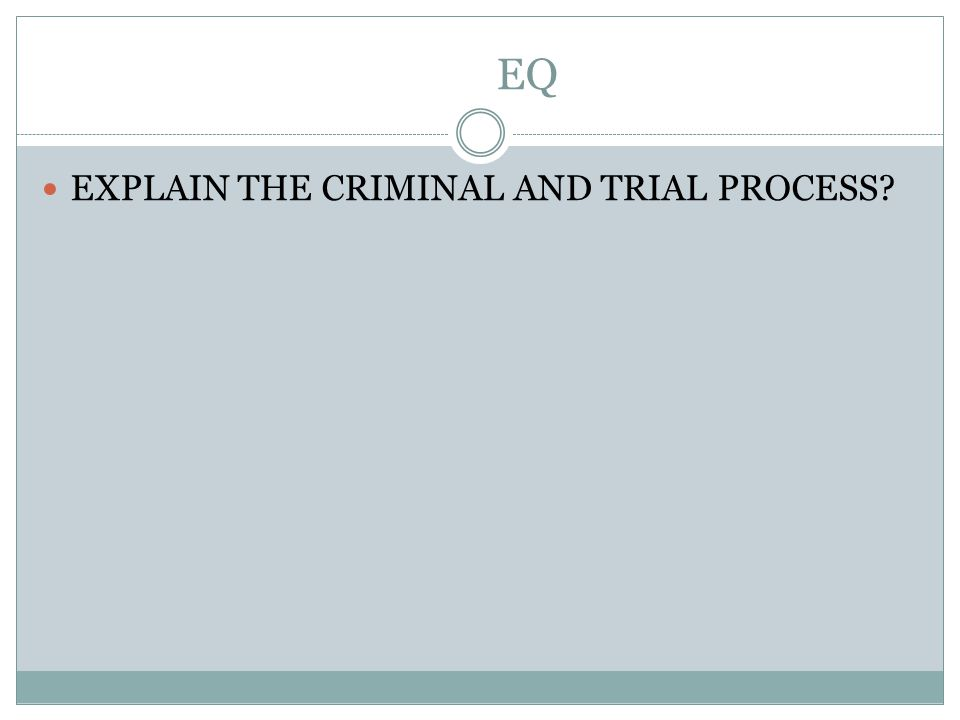 EQ EXPLAIN THE CRIMINAL AND TRIAL PROCESS