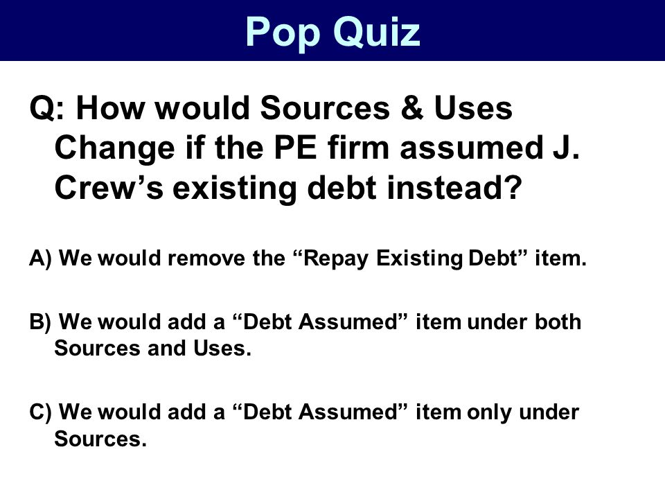 Pop Quiz Q: How would Sources & Uses Change if the PE firm assumed J. Crew's existing debt instead