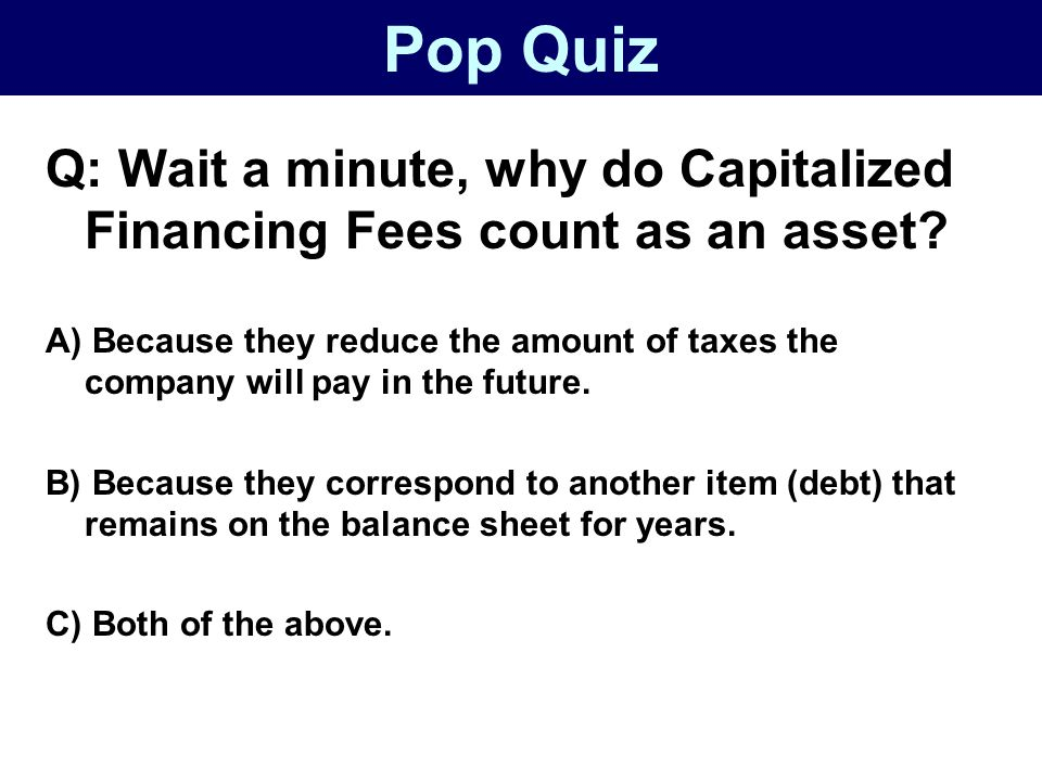 Pop Quiz Q: Wait a minute, why do Capitalized Financing Fees count as an asset