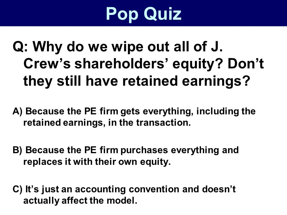 Pop Quiz Q: Why do we wipe out all of J. Crew's shareholders' equity Don't they still have retained earnings