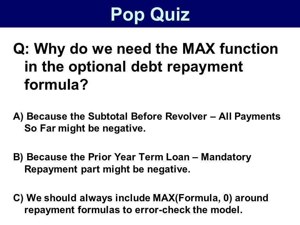 Pop Quiz Q: Why do we need the MAX function in the optional debt repayment formula