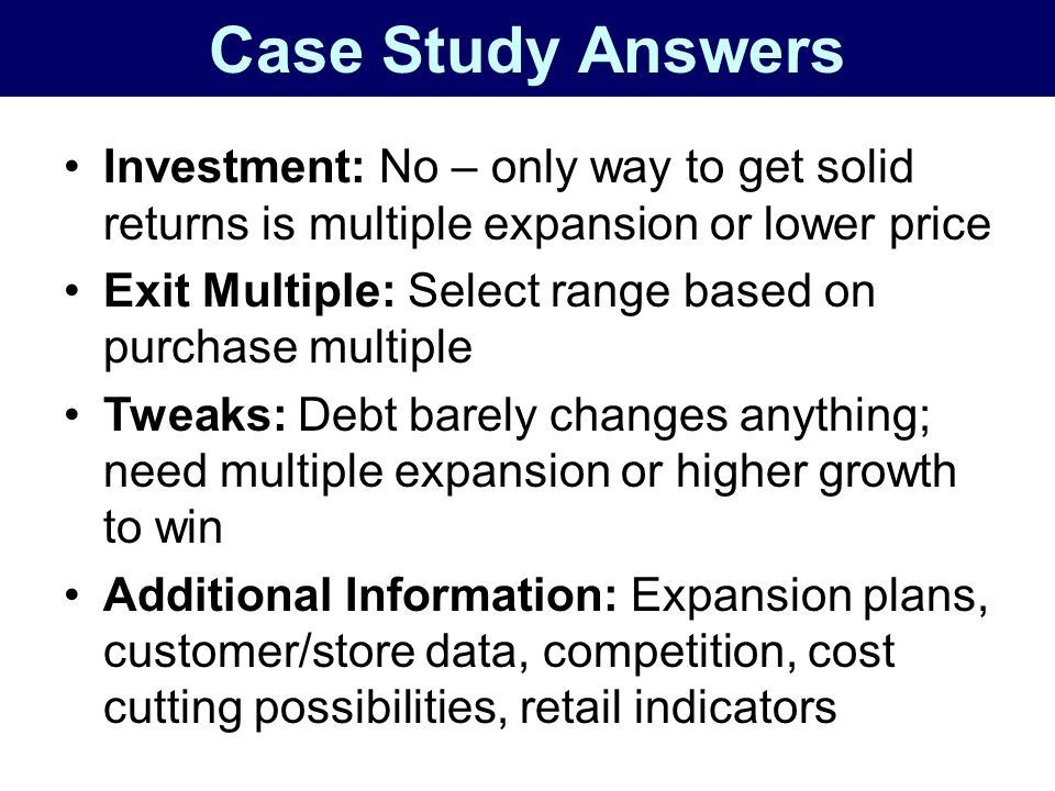 Case Study Answers Investment: No – only way to get solid returns is multiple expansion or lower price.