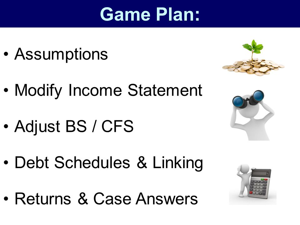 Game Plan: Assumptions Modify Income Statement Adjust BS / CFS
