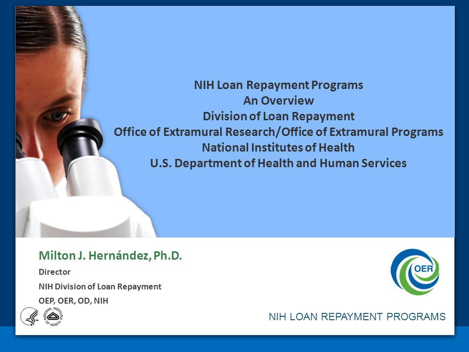 NIH Loan Repayment Programs An Overview Division of Loan Repayment Office of Extramural Research/Office of Extramural Programs National Institutes of Health U.S. Department of Health and Human Services