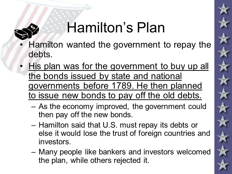 Hamilton's Plan Hamilton wanted the government to repay the debts.