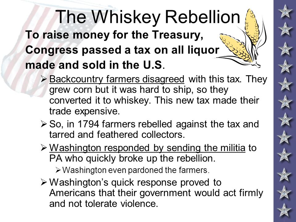 The Whiskey Rebellion To raise money for the Treasury,