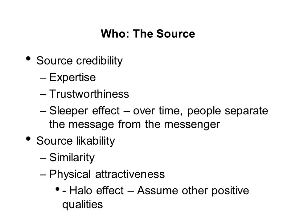 Who: The Source Source credibility. Expertise. Trustworthiness. Sleeper effect – over time, people separate the message from the messenger.