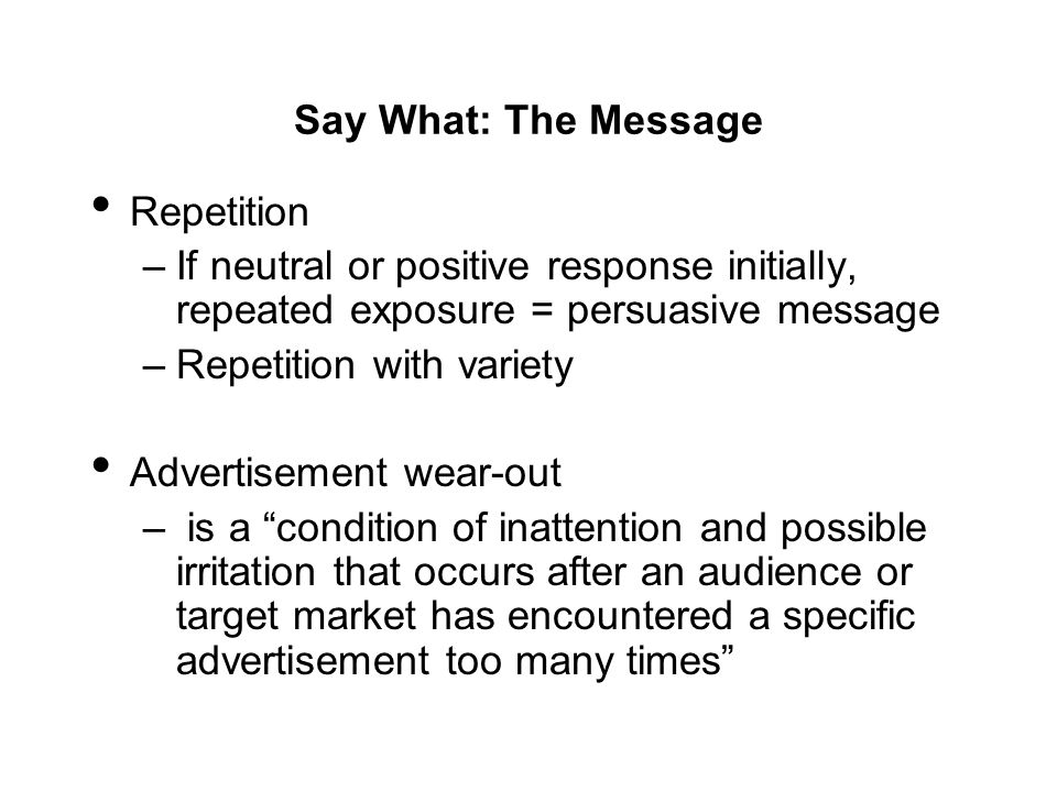 Say What: The Message Repetition. If neutral or positive response initially, repeated exposure = persuasive message.