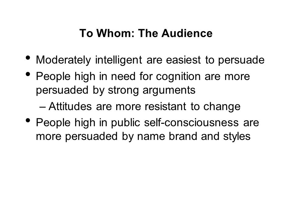 To Whom: The Audience Moderately intelligent are easiest to persuade. People high in need for cognition are more persuaded by strong arguments.