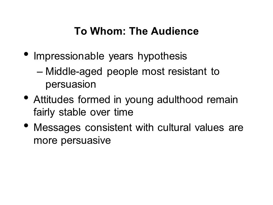 To Whom: The Audience Impressionable years hypothesis. Middle-aged people most resistant to persuasion.
