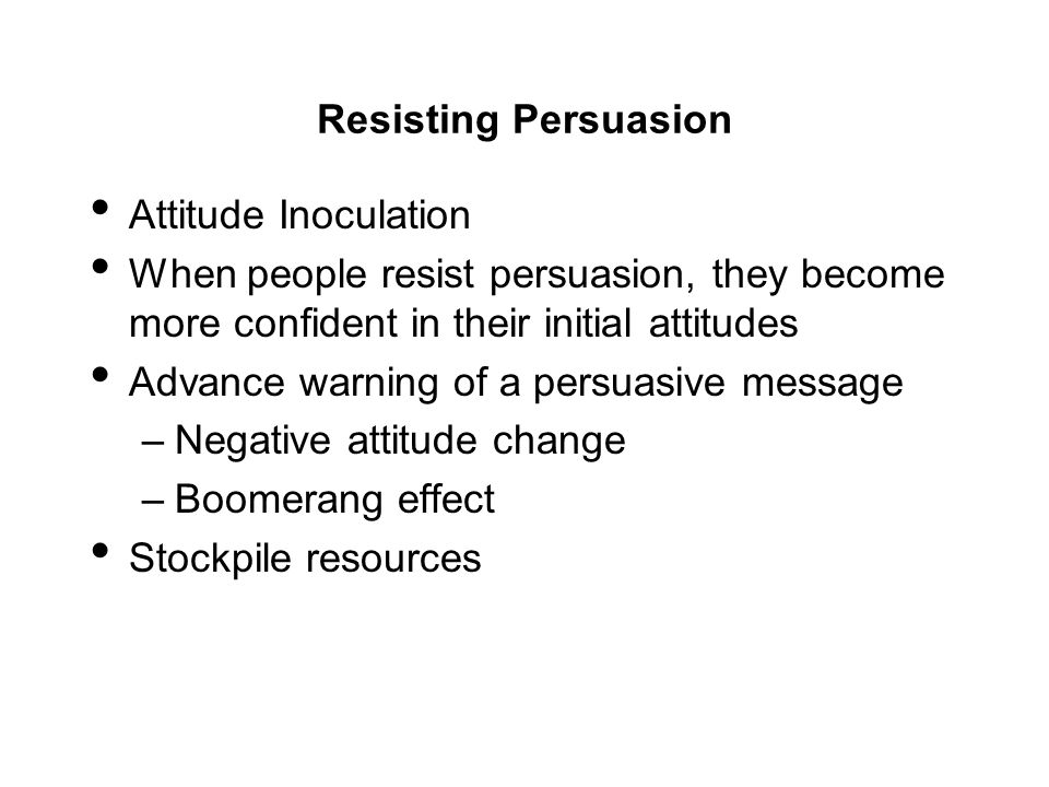 Resisting Persuasion Attitude Inoculation. When people resist persuasion, they become more confident in their initial attitudes.