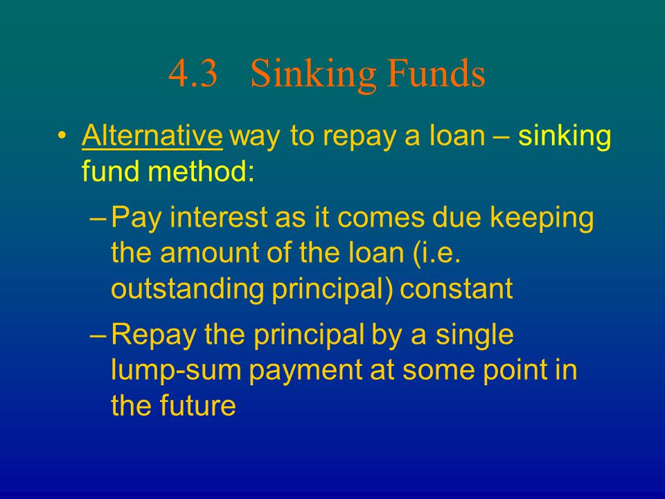4.3 Sinking Funds Alternative way to repay a loan – sinking fund method: