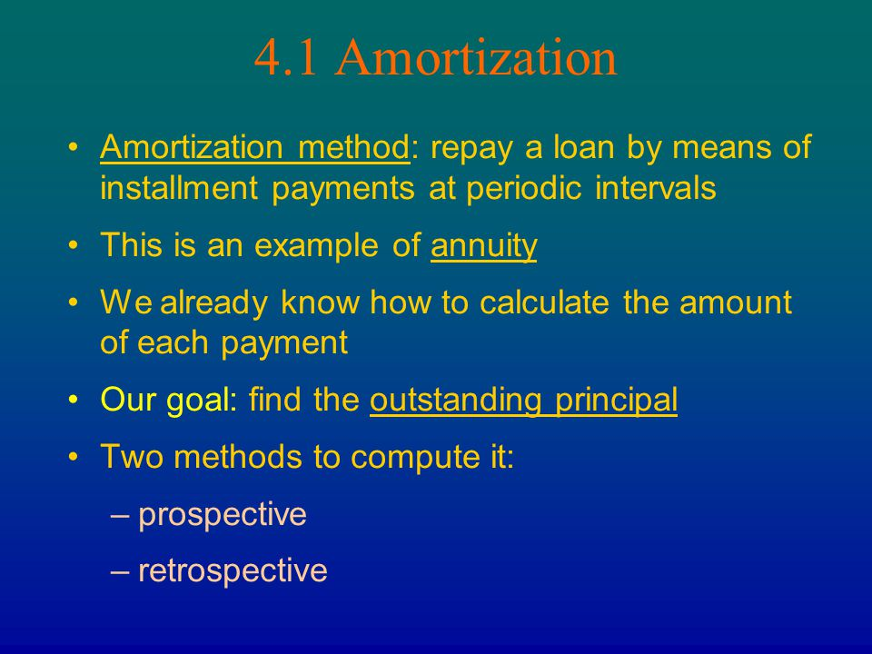4.1 Amortization Amortization method: repay a loan by means of installment payments at periodic intervals.