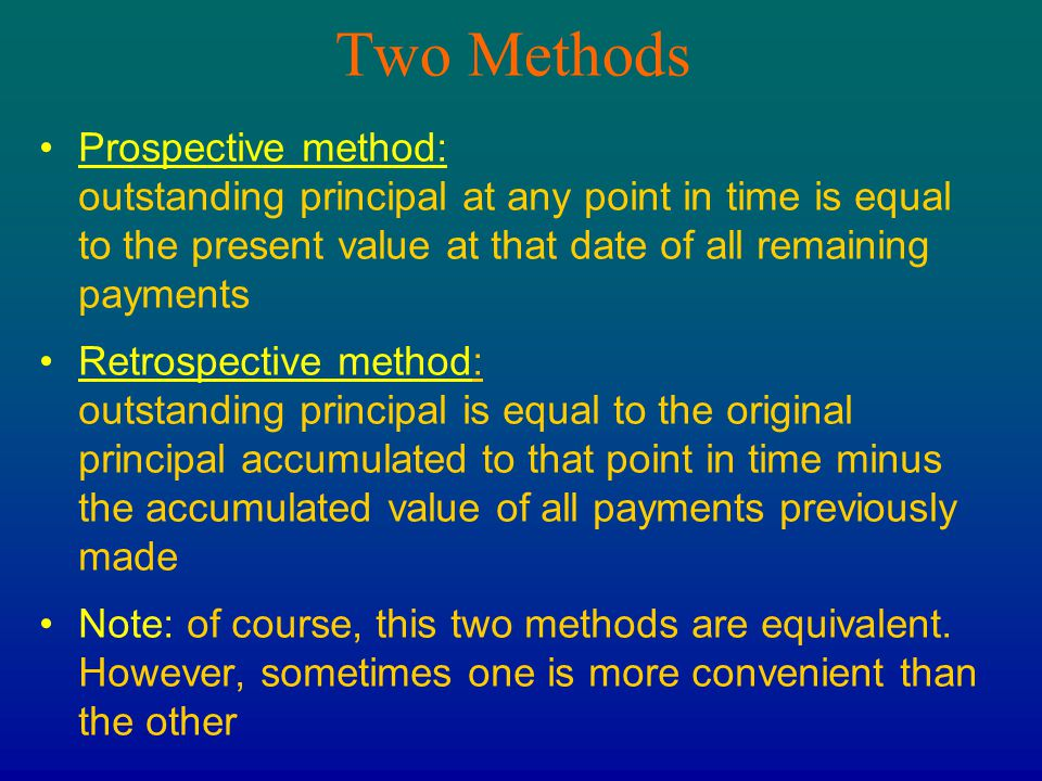 Two Methods Prospective method: outstanding principal at any point in time is equal to the present value at that date of all remaining payments.