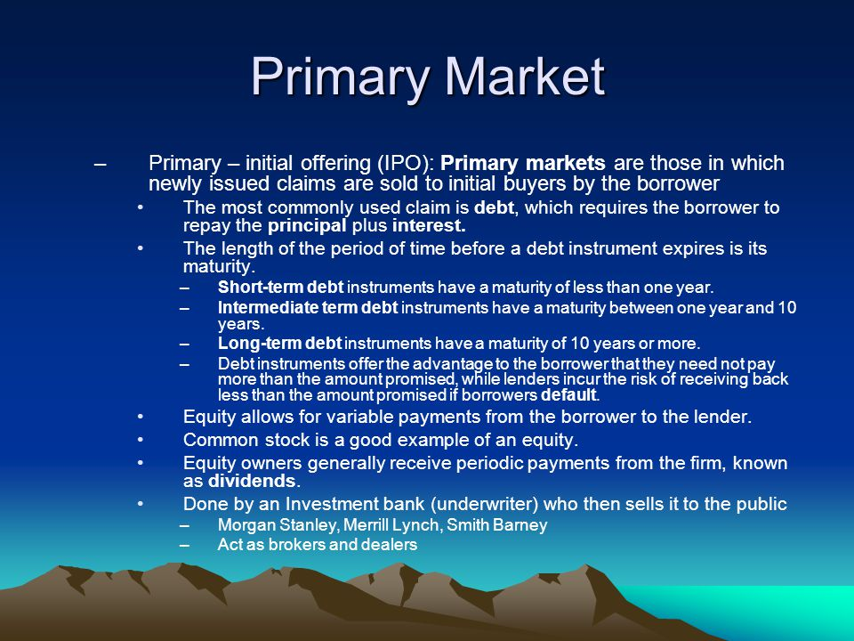 Primary Market Primary – initial offering (IPO): Primary markets are those in which newly issued claims are sold to initial buyers by the borrower.