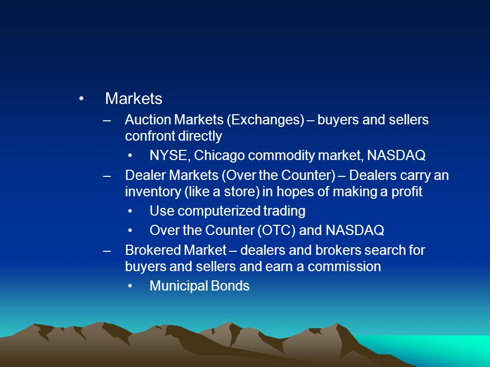 Markets Auction Markets (Exchanges) – buyers and sellers confront directly. NYSE, Chicago commodity market, NASDAQ.