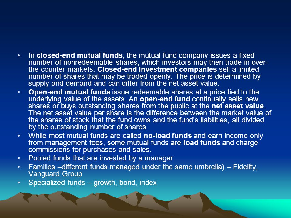 In closed-end mutual funds, the mutual fund company issues a fixed number of nonredeemable shares, which investors may then trade in over-the-counter markets. Closed-end investment companies sell a limited number of shares that may be traded openly. The price is determined by supply and demand and can differ from the net asset value.