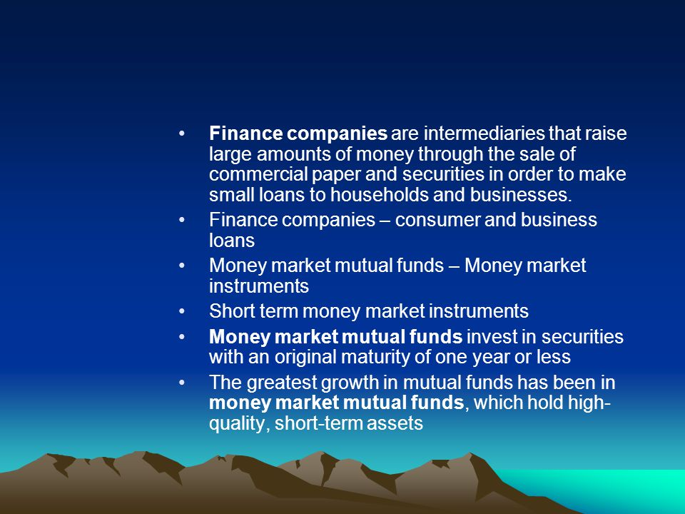Finance companies are intermediaries that raise large amounts of money through the sale of commercial paper and securities in order to make small loans to households and businesses.