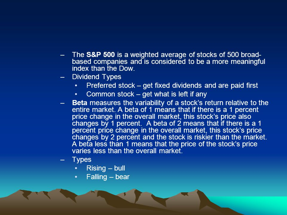 The S&P 500 is a weighted average of stocks of 500 broad-based companies and is considered to be a more meaningful index than the Dow.