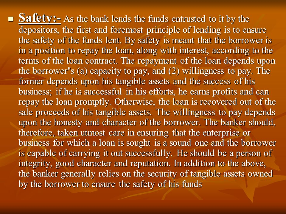 Safety:- As the bank lends the funds entrusted to it by the depositors, the first and foremost principle of lending is to ensure the safety of the funds lent.