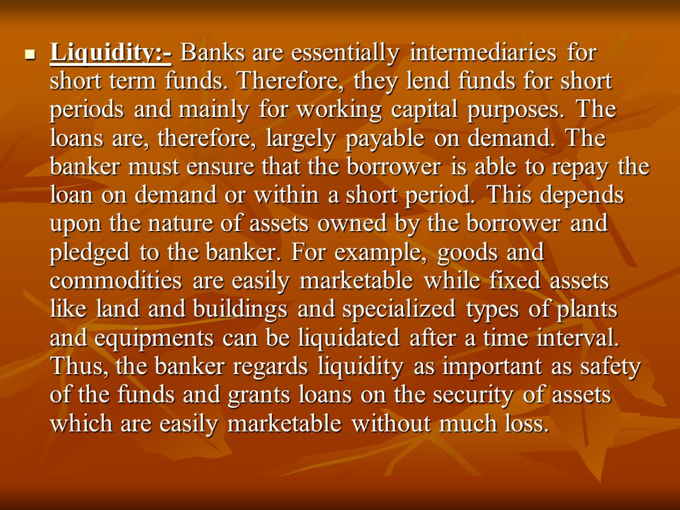 Liquidity:- Banks are essentially intermediaries for short term funds