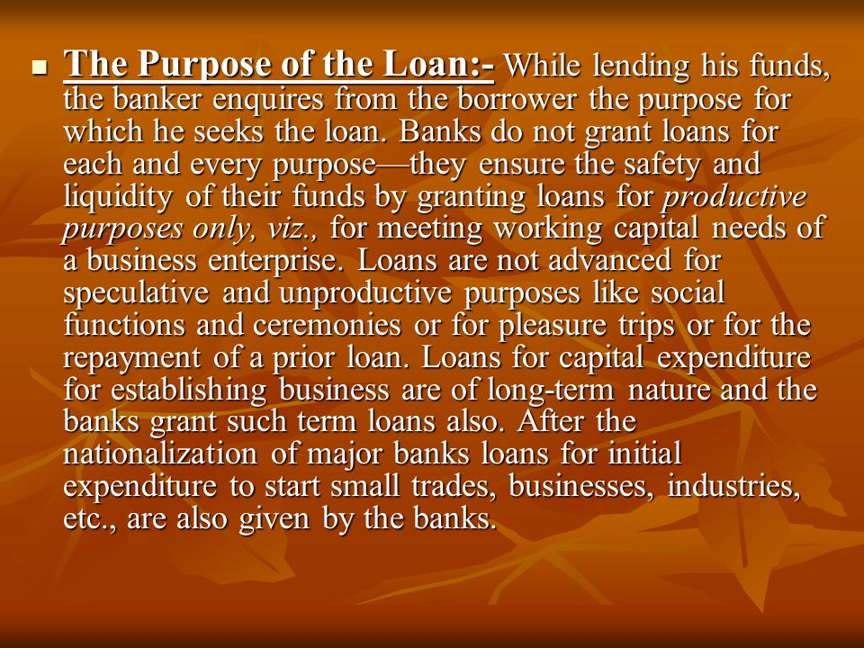 The Purpose of the Loan:- While lending his funds, the banker enquires from the borrower the purpose for which he seeks the loan.
