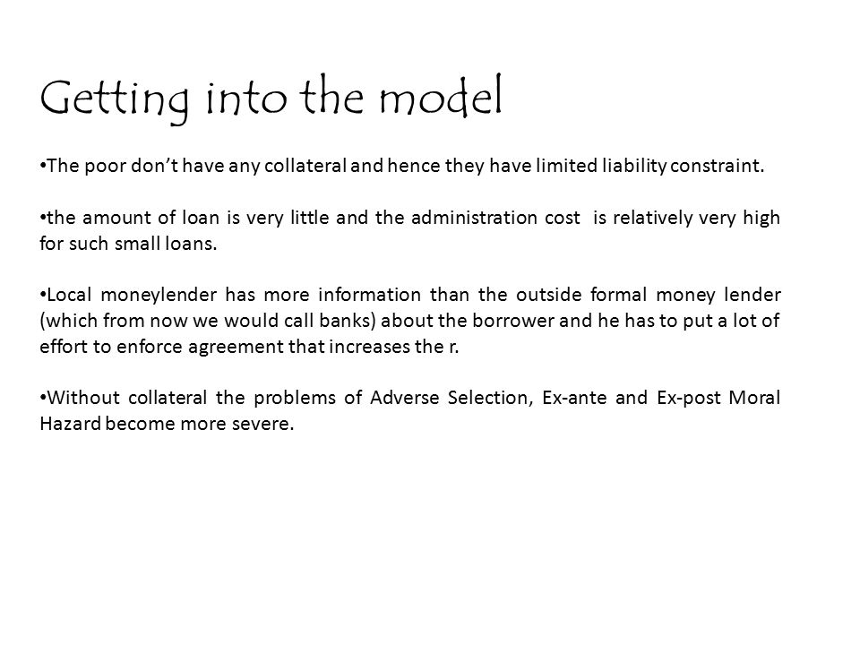 Getting into the model The poor don't have any collateral and hence they have limited liability constraint.