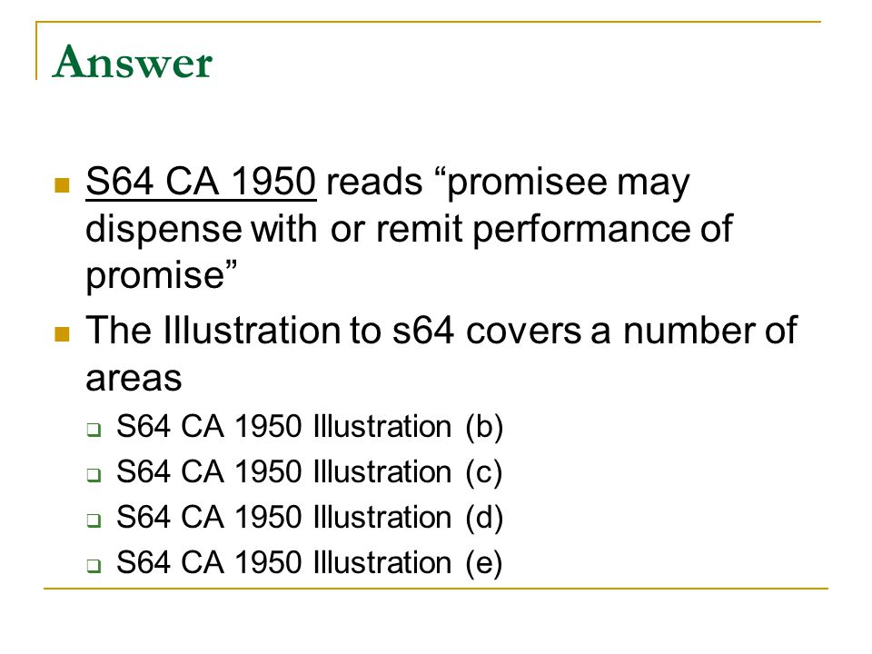Answer S64 CA 1950 reads promisee may dispense with or remit performance of promise The Illustration to s64 covers a number of areas.