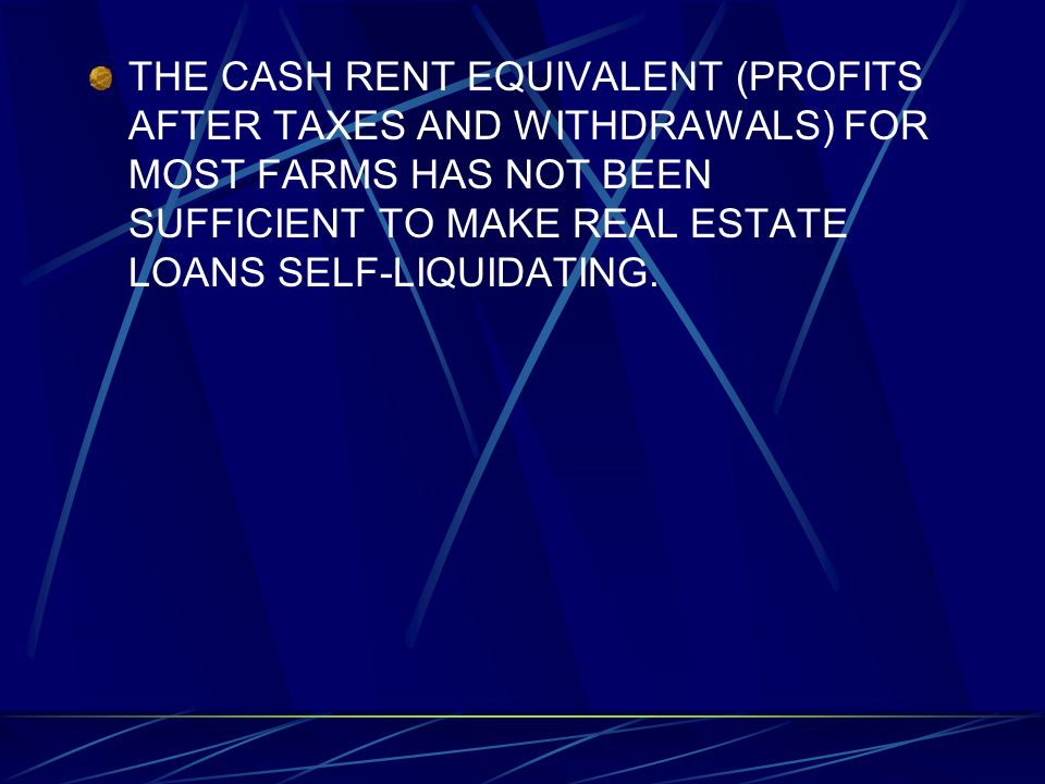 THE CASH RENT EQUIVALENT (PROFITS AFTER TAXES AND WITHDRAWALS) FOR MOST FARMS HAS NOT BEEN SUFFICIENT TO MAKE REAL ESTATE LOANS SELF-LIQUIDATING.