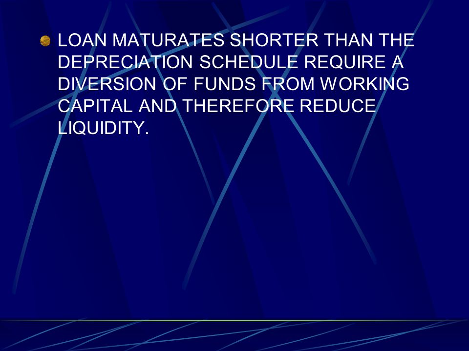 LOAN MATURATES SHORTER THAN THE DEPRECIATION SCHEDULE REQUIRE A DIVERSION OF FUNDS FROM WORKING CAPITAL AND THEREFORE REDUCE LIQUIDITY.