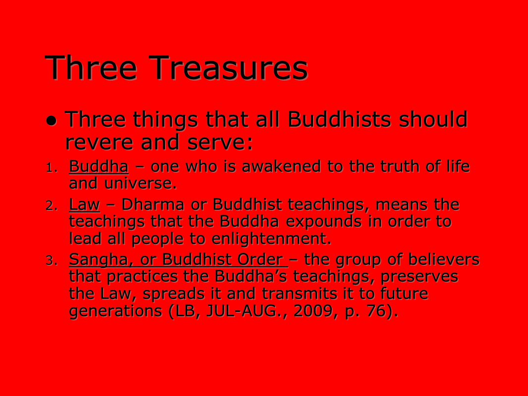 Three Treasures Three things that all Buddhists should revere and serve: Buddha – one who is awakened to the truth of life and universe.