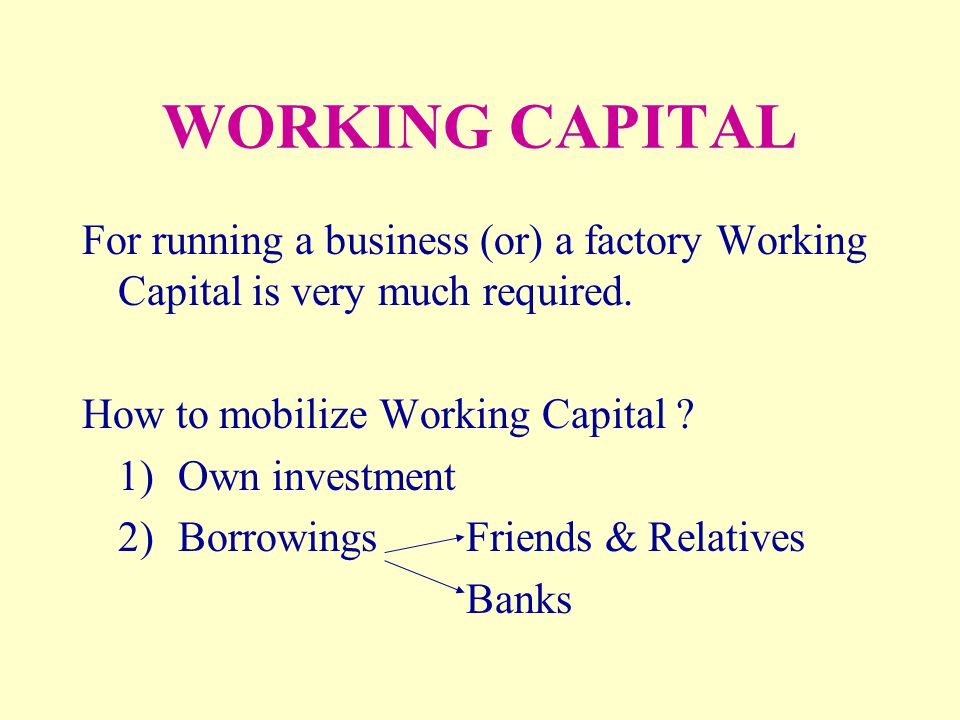WORKING CAPITAL For running a business (or) a factory Working Capital is very much required. How to mobilize Working Capital