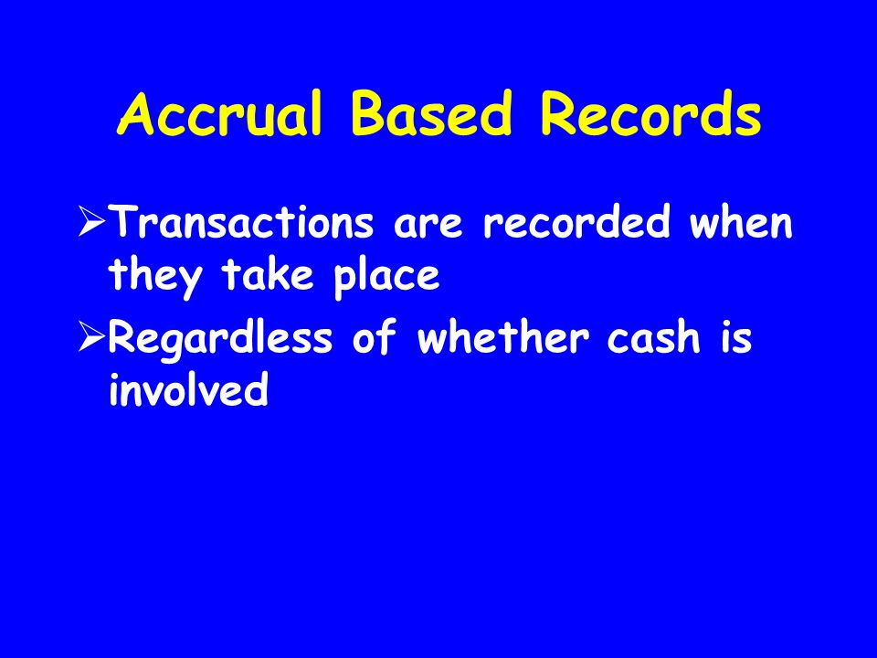 Accrual Based Records Transactions are recorded when they take place