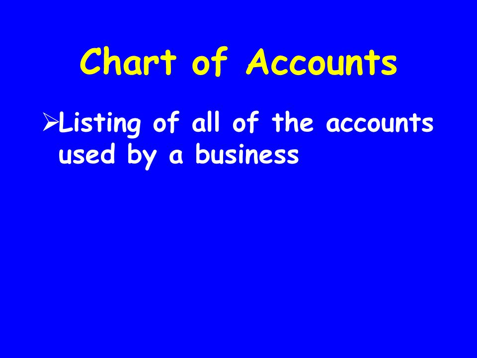 Chart of Accounts Listing of all of the accounts used by a business