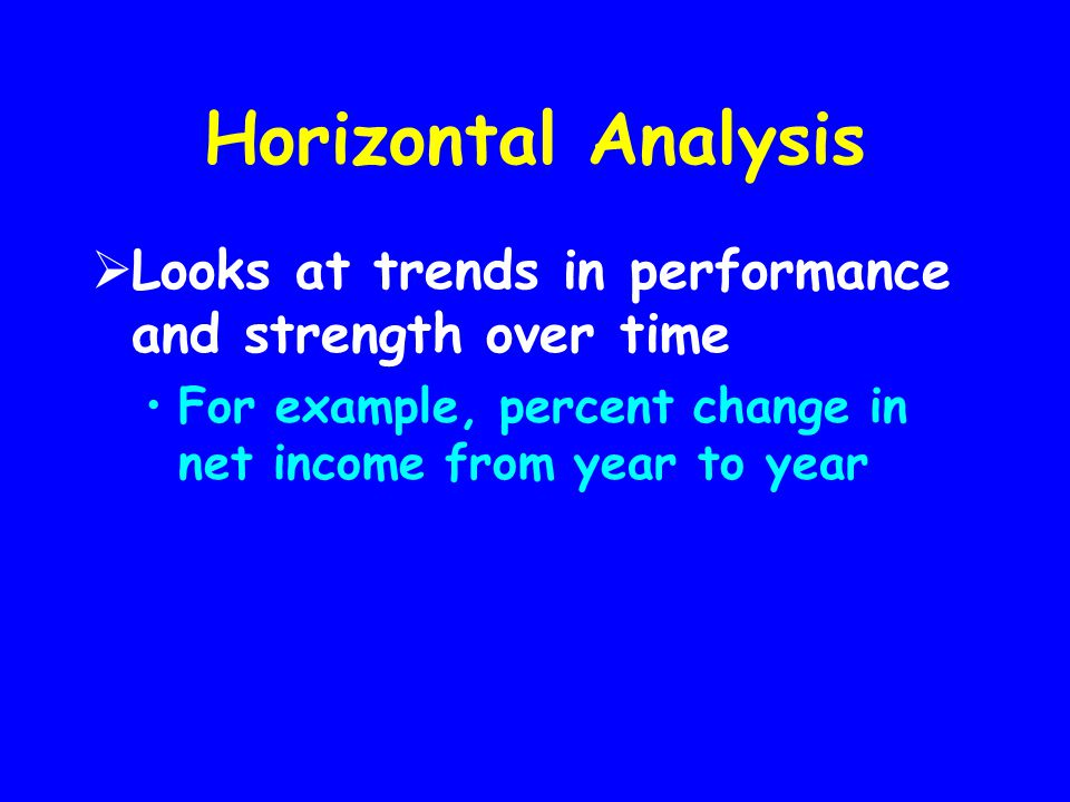 Horizontal Analysis Looks at trends in performance and strength over time.