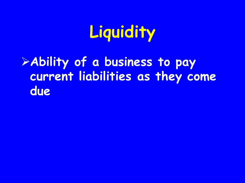 Liquidity Ability of a business to pay current liabilities as they come due
