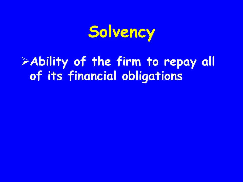 Solvency Ability of the firm to repay all of its financial obligations