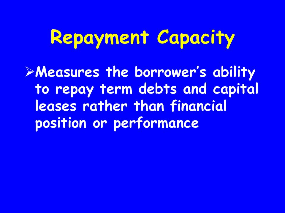 Repayment Capacity Measures the borrower's ability to repay term debts and capital leases rather than financial position or performance.