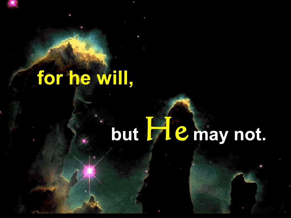 for he will, but He may not.