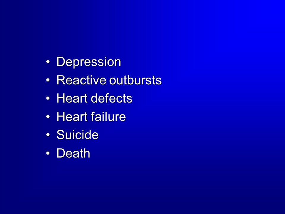 Depression Reactive outbursts Heart defects Heart failure Suicide Death