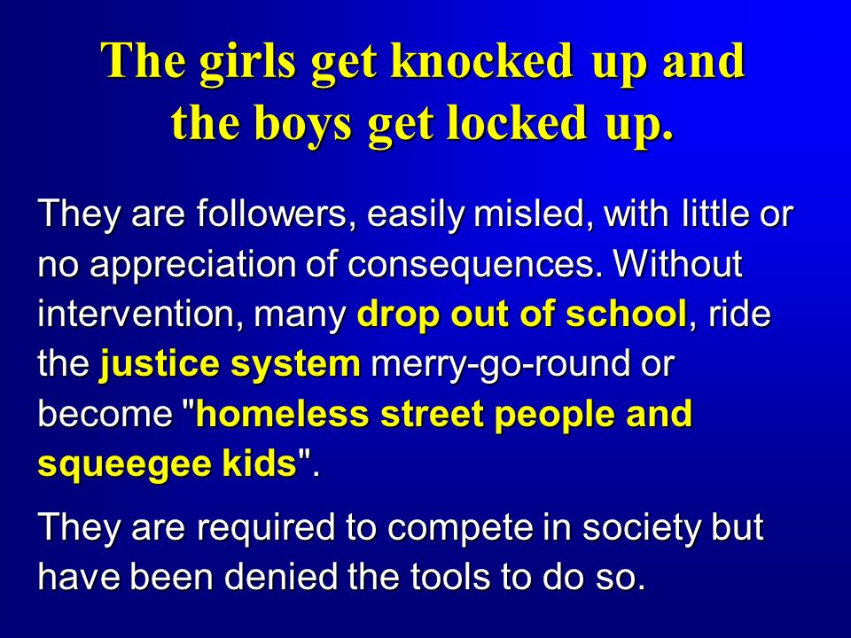 The girls get knocked up and the boys get locked up.