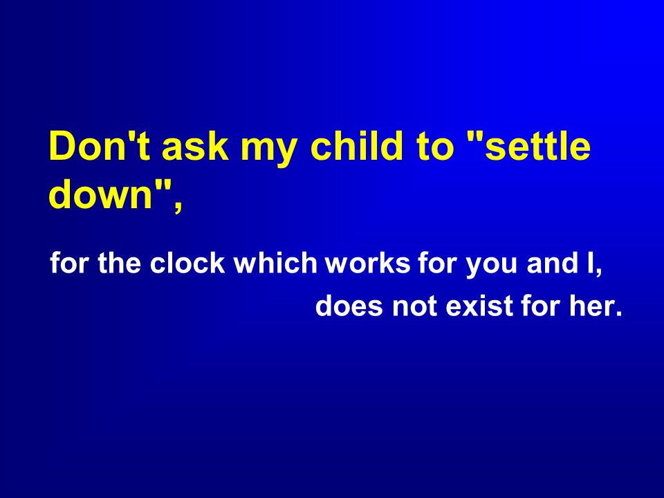 Don t ask my child to settle down ,