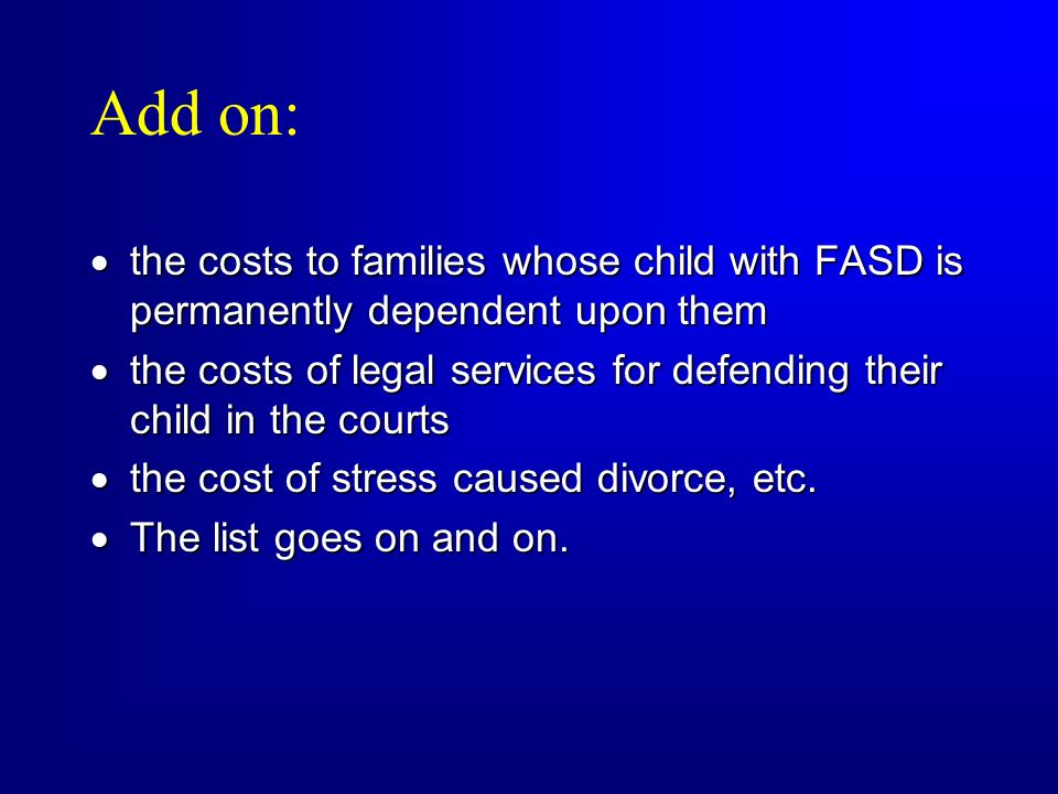 Add on: the costs to families whose child with FASD is permanently dependent upon them.