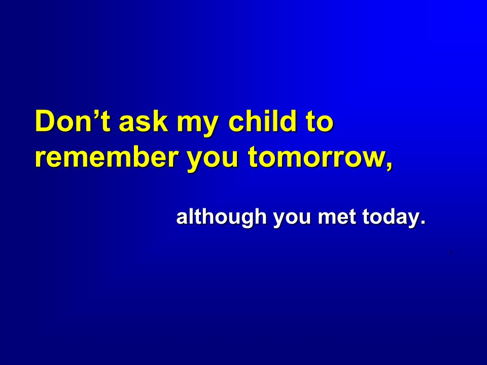 Don't ask my child to remember you tomorrow,