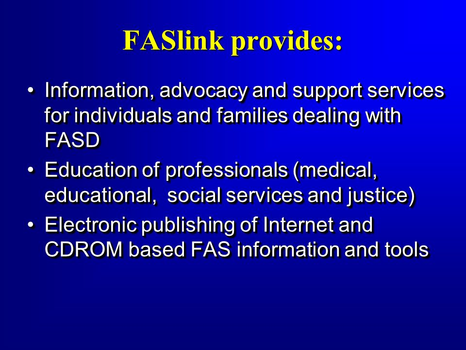 FASlink provides: Information, advocacy and support services for individuals and families dealing with FASD.