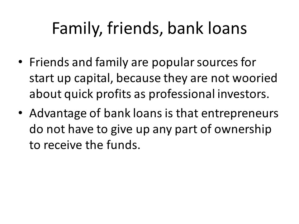 Family, friends, bank loans