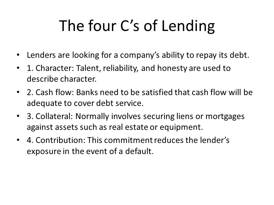 The four C's of Lending Lenders are looking for a company's ability to repay its debt.