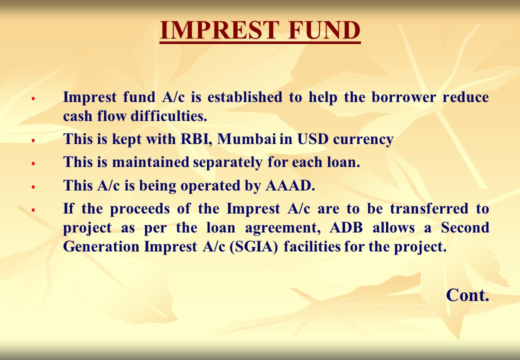 IMPREST FUND Imprest fund A/c is established to help the borrower reduce cash flow difficulties. This is kept with RBI, Mumbai in USD currency.